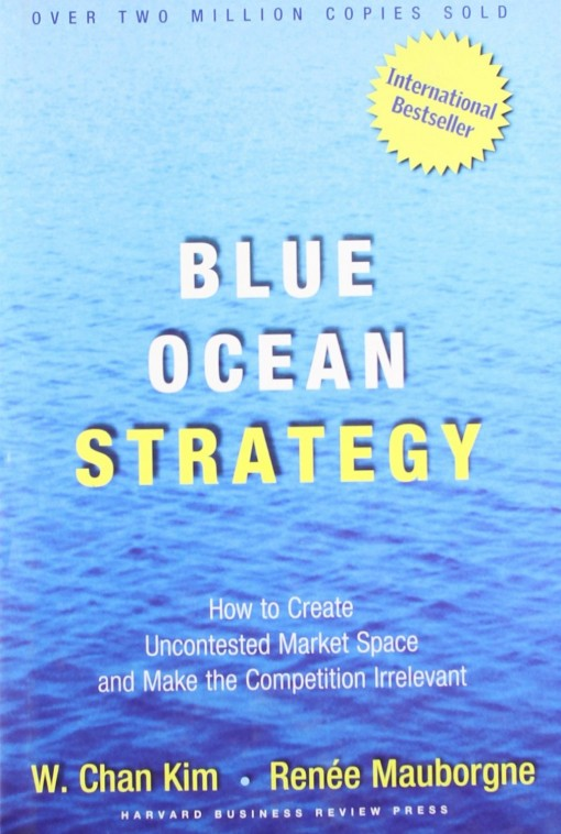 Blue Ocean Strategy: How To Create Uncontested Market Space And Make The Competition Irrelevant – W. Chan Kim & Renee Mauborgne